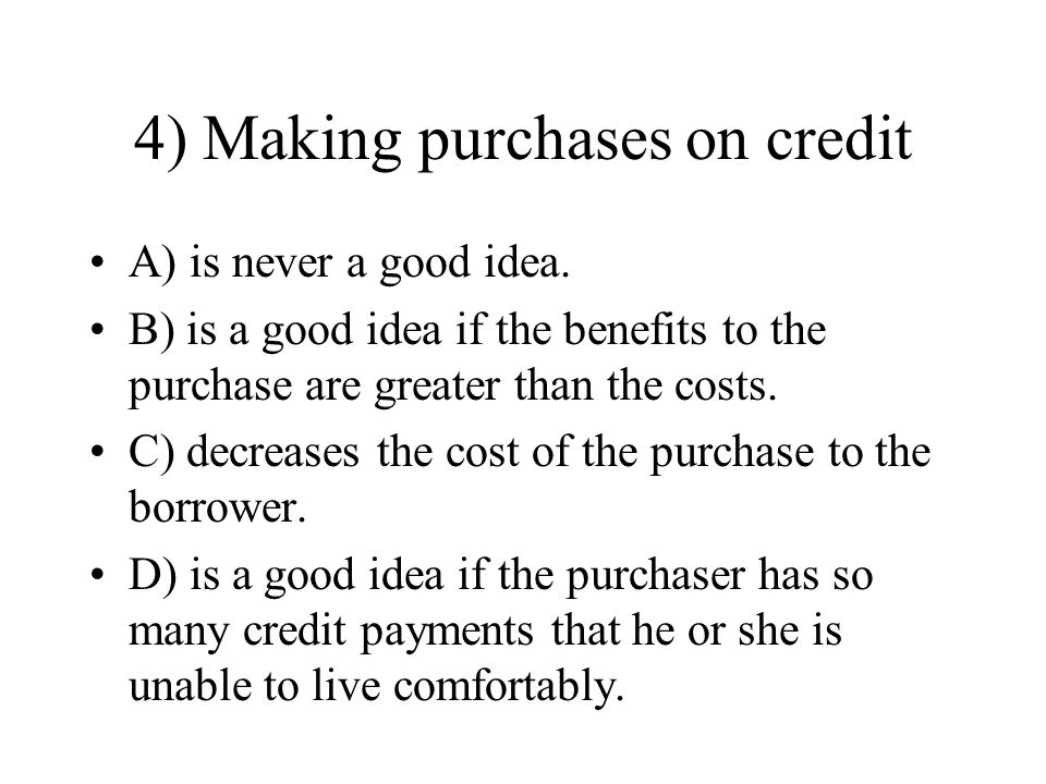 4) Making purchases on credit A) is never a good idea. B) is a good idea if the benefits to the purchase are greater than the costs. C) decreases the