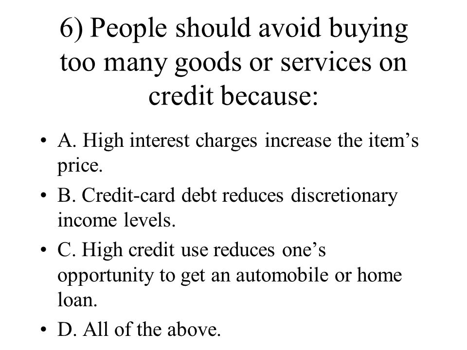 6) People should avoid buying too many goods or services on credit because: A. High interest charges increase the items price. B. Credit-card debt red