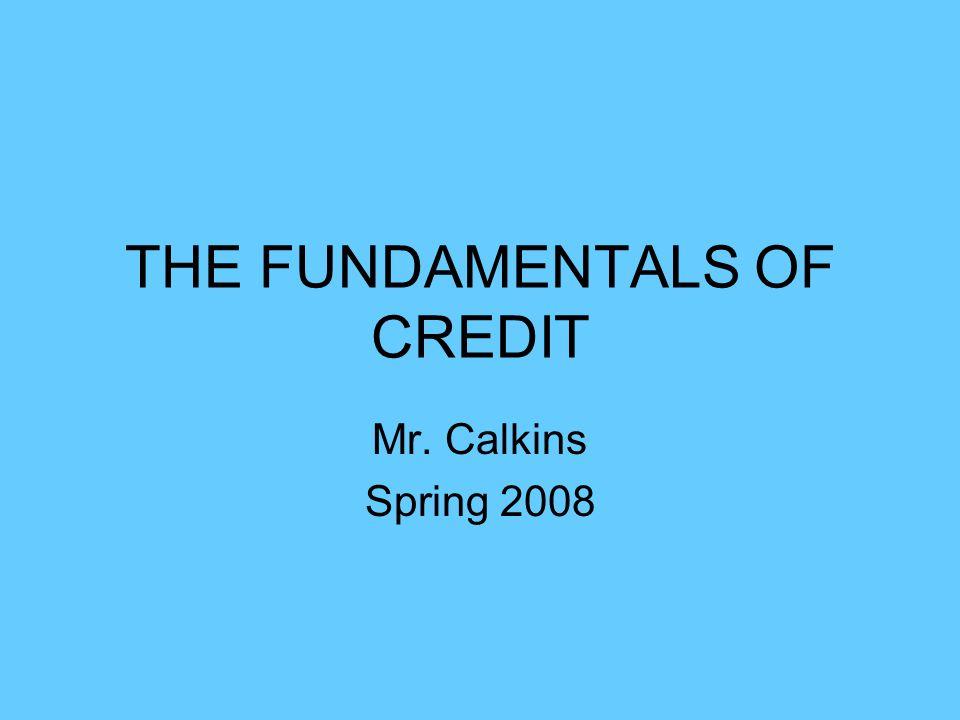 THE FUNDAMENTALS OF CREDIT Mr. Calkins Spring 2008