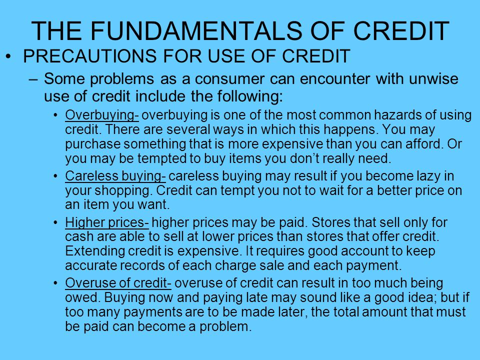 THE FUNDAMENTALS OF CREDIT PRECAUTIONS FOR USE OF CREDIT –Some problems as a consumer can encounter with unwise use of credit include the following: O
