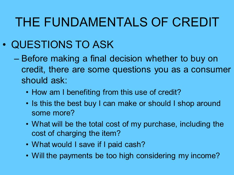 THE FUNDAMENTALS OF CREDIT QUESTIONS TO ASK –Before making a final decision whether to buy on credit, there are some questions you as a consumer shoul