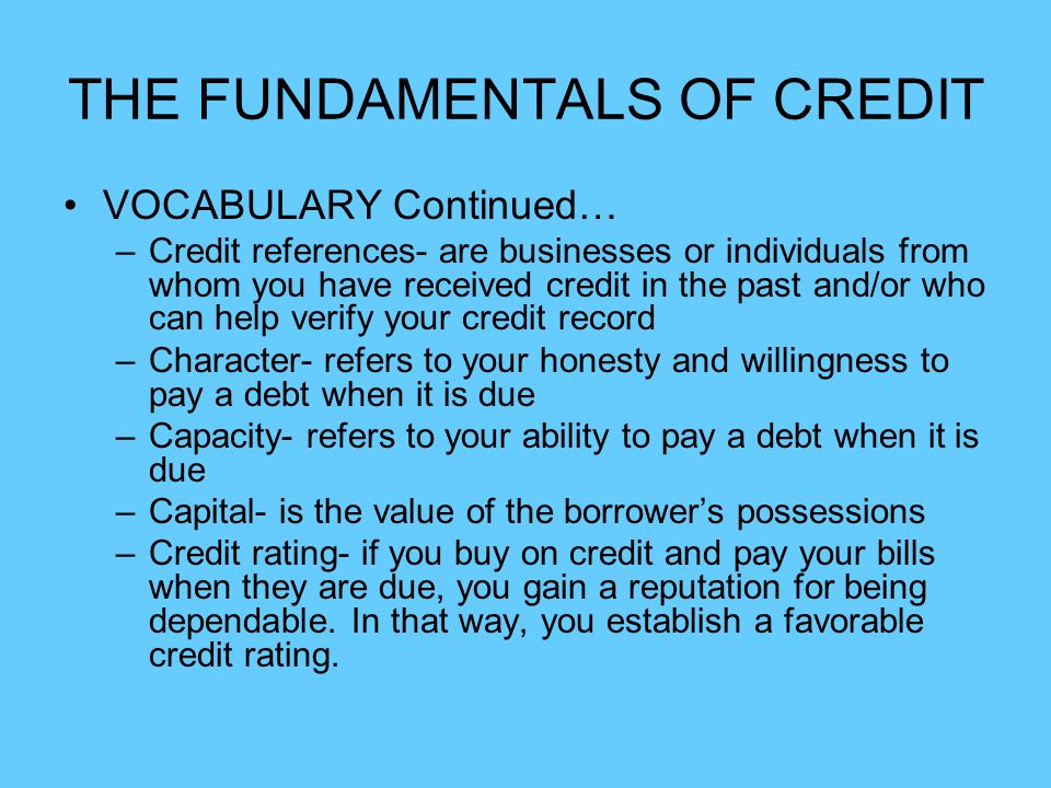 THE FUNDAMENTALS OF CREDIT VOCABULARY Continued… –Credit references- are businesses or individuals from whom you have received credit in the past and/