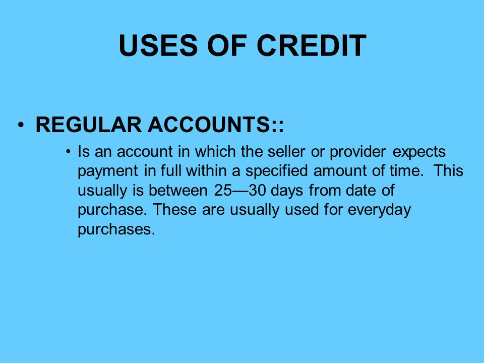 USES OF CREDIT REGULAR ACCOUNTS:: Is an account in which the seller or provider expects payment in full within a specified amount of time. This usuall
