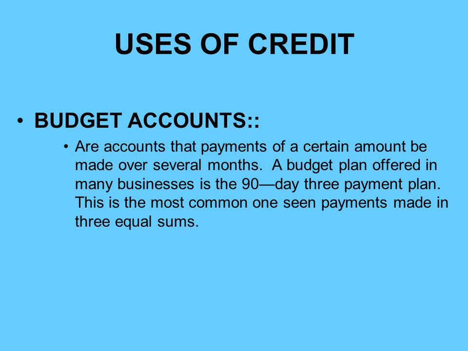 USES OF CREDIT BUDGET ACCOUNTS:: Are accounts that payments of a certain amount be made over several months. A budget plan offered in many businesses
