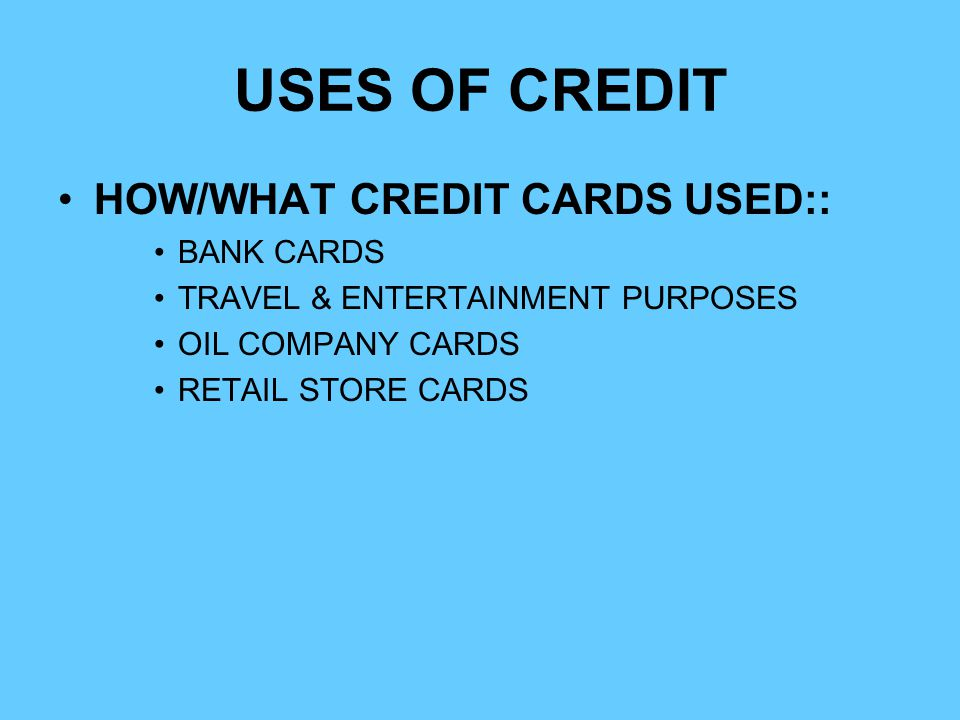 USES OF CREDIT HOW/WHAT CREDIT CARDS USED:: BANK CARDS TRAVEL & ENTERTAINMENT PURPOSES OIL COMPANY CARDS RETAIL STORE CARDS