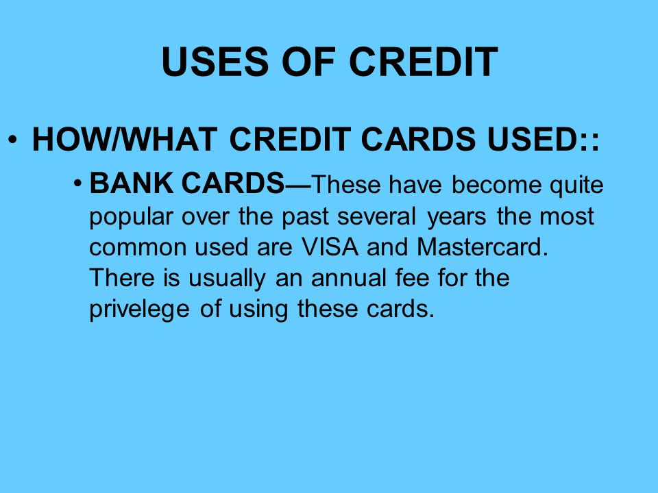 USES OF CREDIT HOW/WHAT CREDIT CARDS USED:: BANK CARDSThese have become quite popular over the past several years the most common used are VISA and Ma