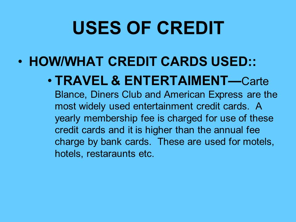 USES OF CREDIT HOW/WHAT CREDIT CARDS USED:: TRAVEL & ENTERTAIMENT Carte Blance, Diners Club and American Express are the most widely used entertainmen