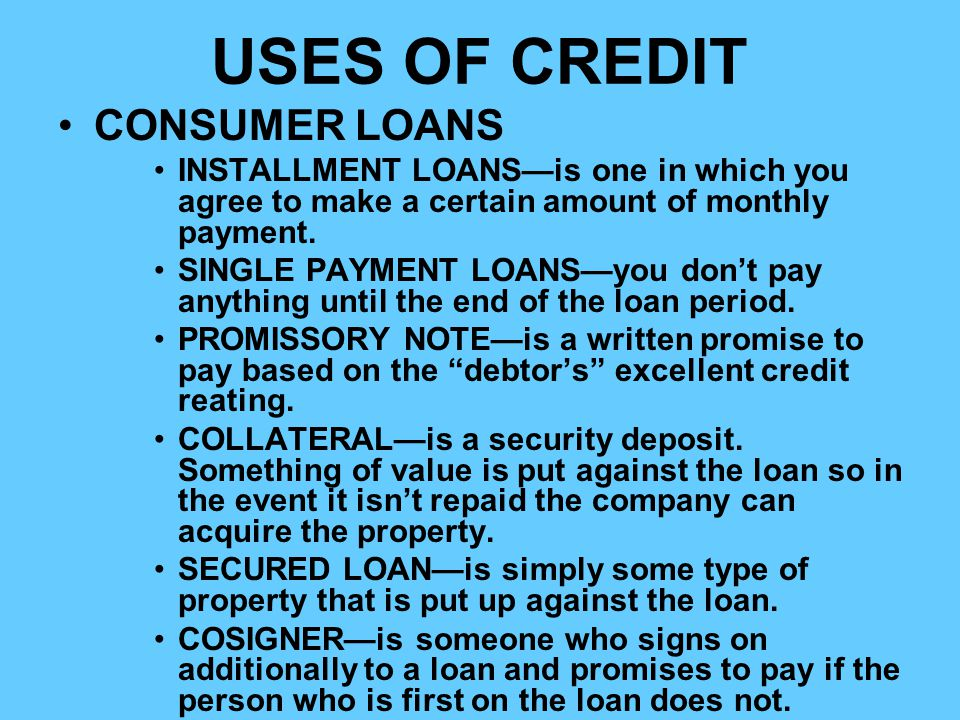 USES OF CREDIT CONSUMER LOANS INSTALLMENT LOANSis one in which you agree to make a certain amount of monthly payment. SINGLE PAYMENT LOANSyou dont pay
