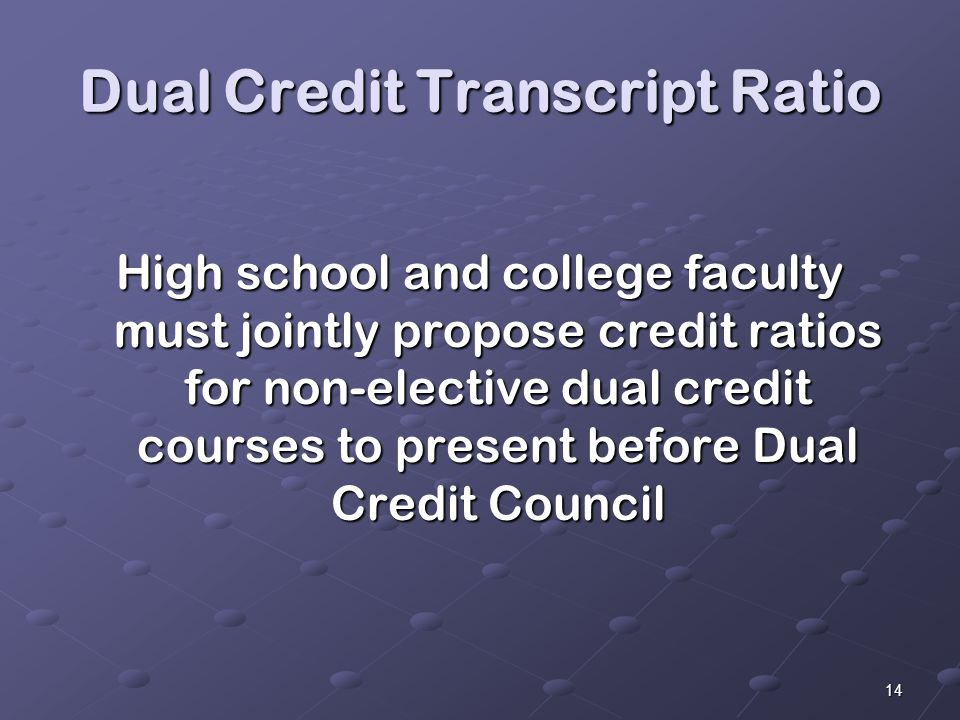 14 Dual Credit Transcript Ratio High school and college faculty must jointly propose credit ratios for non-elective dual credit courses to present before Dual Credit Council
