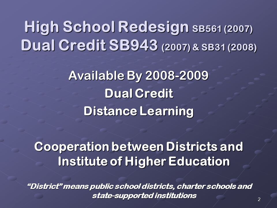 2 High School Redesign SB561 (2007) Dual Credit SB943 (2007) & SB31 (2008) Available By Dual Credit Distance Learning Cooperation between Districts and Institute of Higher Education District means public school districts, charter schools and state-supported institutions
