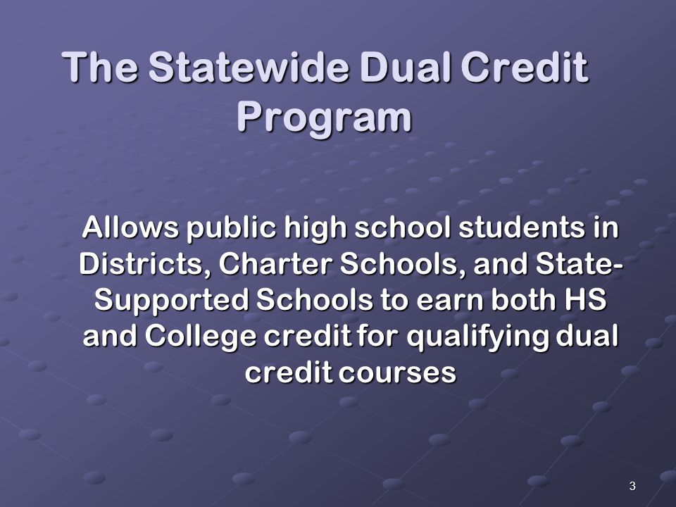 3 The Statewide Dual Credit Program Allows public high school students in Districts, Charter Schools, and State- Supported Schools to earn both HS and College credit for qualifying dual credit courses Allows public high school students in Districts, Charter Schools, and State- Supported Schools to earn both HS and College credit for qualifying dual credit courses