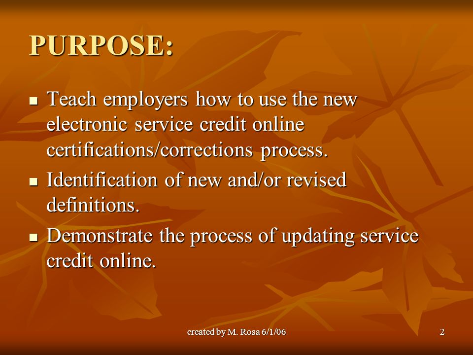 created by M. Rosa 6/1/062 PURPOSE: Teach employers how to use the new electronic service credit online certifications/corrections process. Teach empl