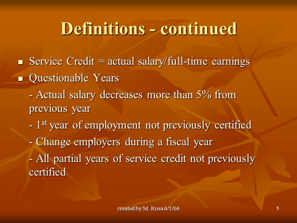 created by M. Rosa 6/1/065 Definitions - continued Service Credit = actual salary/full-time earnings Service Credit = actual salary/full-time earnings