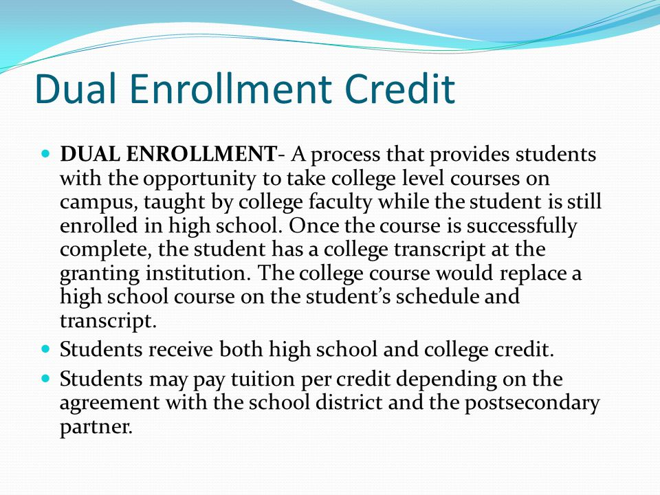 Dual Enrollment Credit DUAL ENROLLMENT- A process that provides students with the opportunity to take college level courses on campus, taught by colle