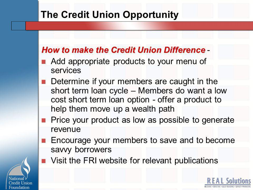 The Credit Union Opportunity How to make the Credit Union Difference How to make the Credit Union Difference - Add appropriate products to your menu of services Determine if your members are caught in the short term loan cycle – Members do want a low cost short term loan option - offer a product to help them move up a wealth path Price your product as low as possible to generate revenue Encourage your members to save and to become savvy borrowers Visit the FRI website for relevant publications