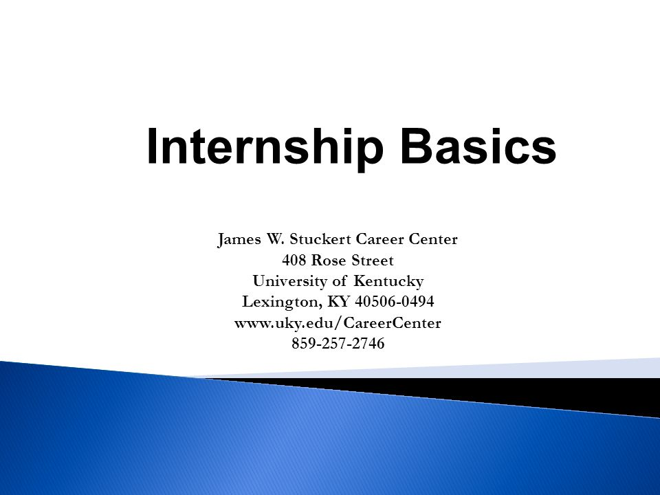 James W. Stuckert Career Center 408 Rose Street University of Kentucky Lexington, KY 40506-0494 www.uky.edu/CareerCenter 859-257-2746 Internship Basic