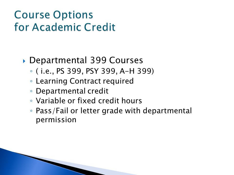 Departmental 399 Courses ( i.e., PS 399, PSY 399, A-H 399) Learning Contract required Departmental credit Variable or fixed credit hours Pass/Fail or