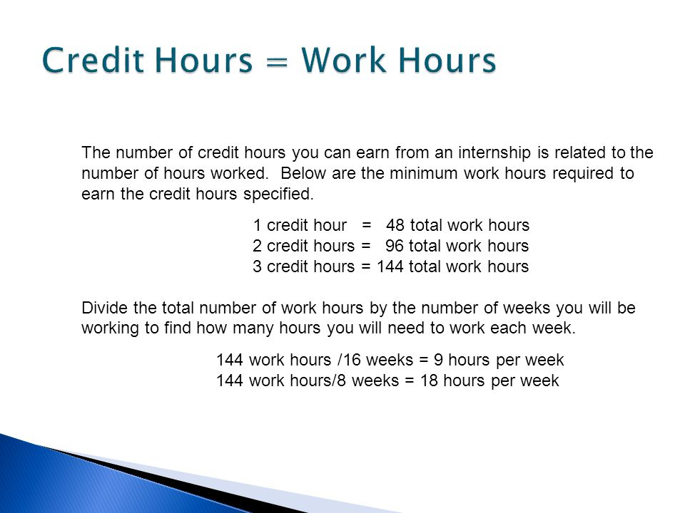The number of credit hours you can earn from an internship is related to the number of hours worked. Below are the minimum work hours required to earn