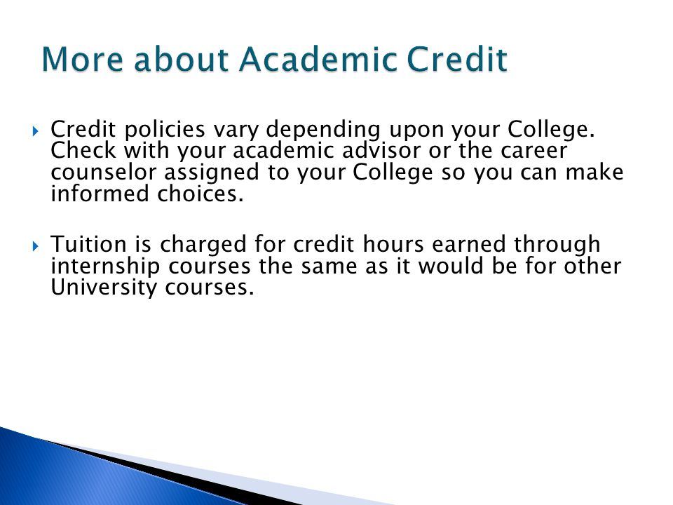 Credit policies vary depending upon your College. Check with your academic advisor or the career counselor assigned to your College so you can make in