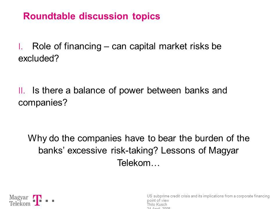 US subprime credit crisis and its implications from a corporate financing point of view Thilo Kusch 24 April, 2008 Page 10 Roundtable discussion topic