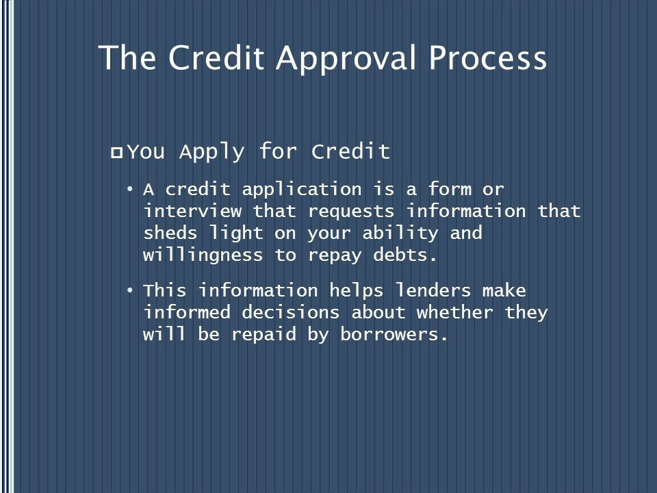 The Credit Approval Process You Apply for Credit A credit application is a form or interview that requests information that sheds light on your abilit