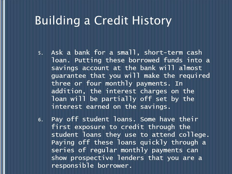 Building a Credit History 5. Ask a bank for a small, short-term cash loan. Putting these borrowed funds into a savings account at the bank will almost