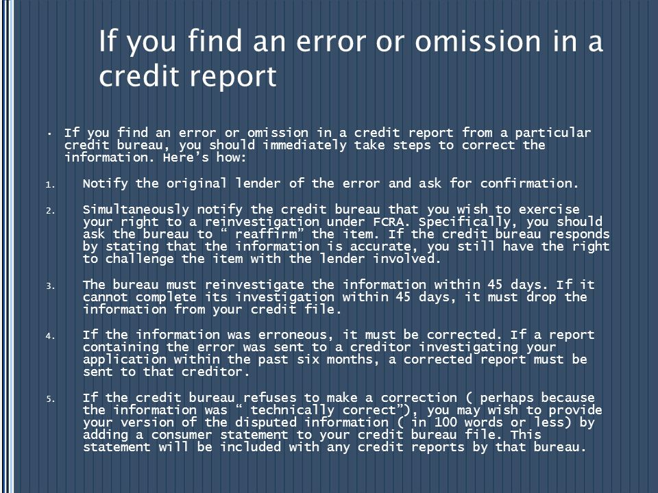 If you find an error or omission in a credit report If you find an error or omission in a credit report from a particular credit bureau, you should im