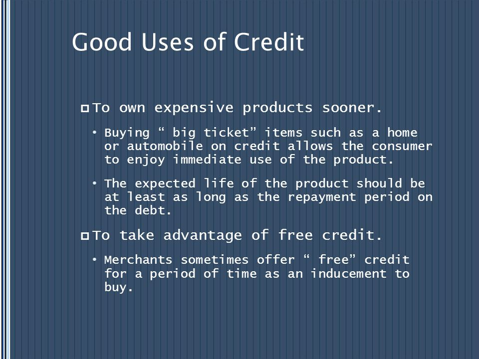 Good Uses of Credit To own expensive products sooner. Buying big ticket items such as a home or automobile on credit allows the consumer to enjoy imme