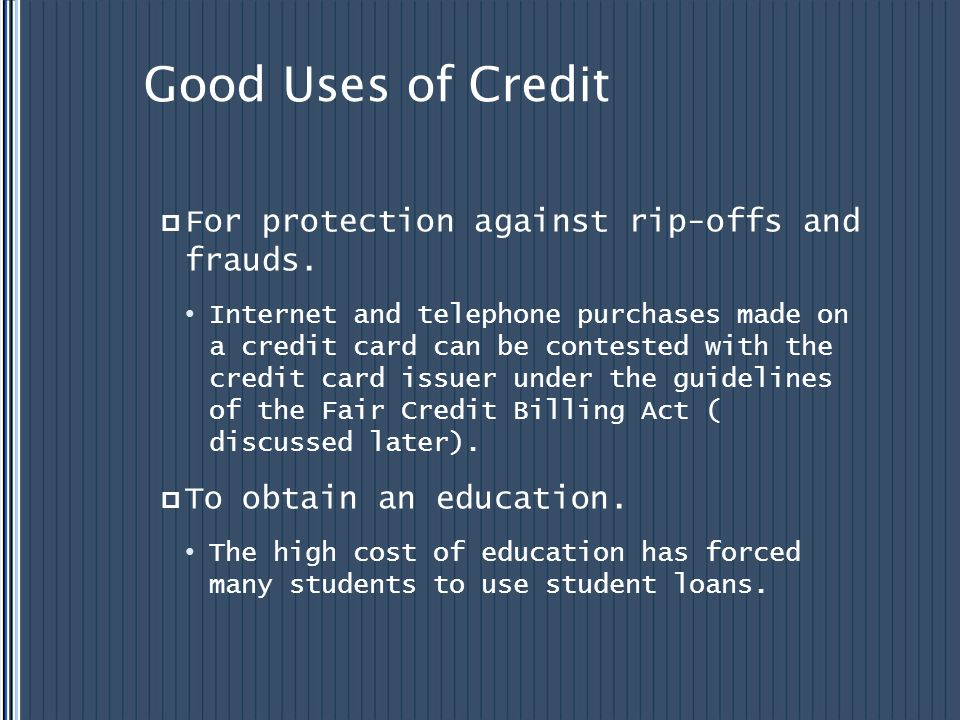 Good Uses of Credit For protection against rip-offs and frauds. Internet and telephone purchases made on a credit card can be contested with the credi