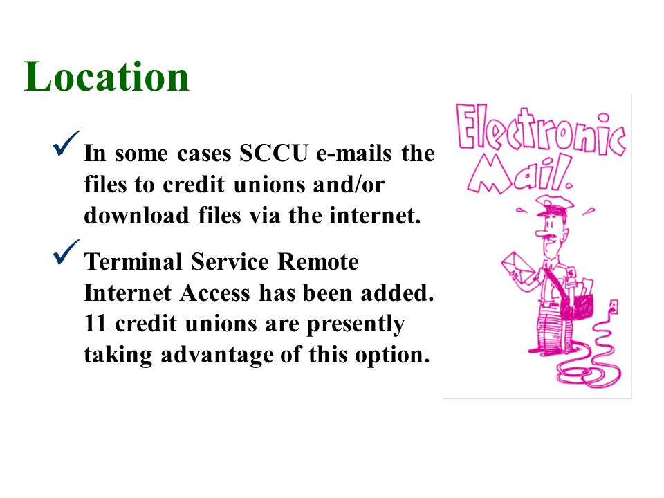 In some cases SCCU e-mails the files to credit unions and/or download files via the internet. Terminal Service Remote Internet Access has been added.