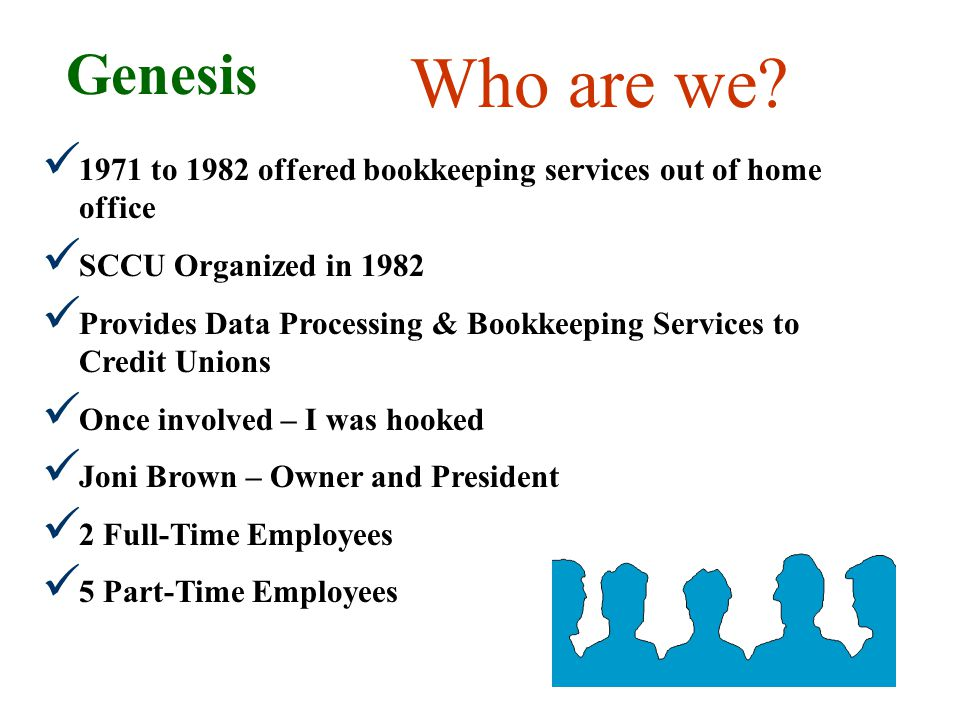 1971 to 1982 offered bookkeeping services out of home office SCCU Organized in 1982 Provides Data Processing & Bookkeeping Services to Credit Unions Once involved – I was hooked Joni Brown – Owner and President 2 Full-Time Employees 5 Part-Time Employees Genesis Who are we?