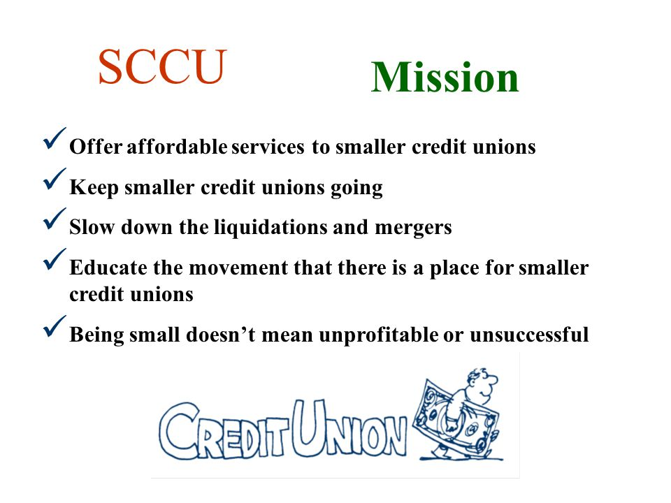 SCCU Mission Offer affordable services to smaller credit unions Keep smaller credit unions going Slow down the liquidations and mergers Educate the movement that there is a place for smaller credit unions Being small doesnt mean unprofitable or unsuccessful