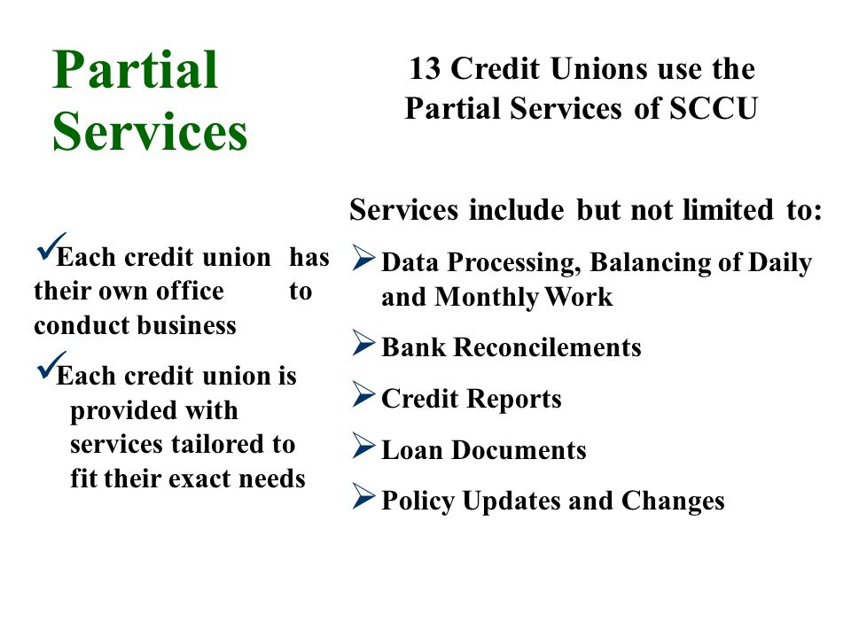 Partial Services 13 Credit Unions use the Partial Services of SCCU Each credit union has their own office to conduct business Each credit union is pro