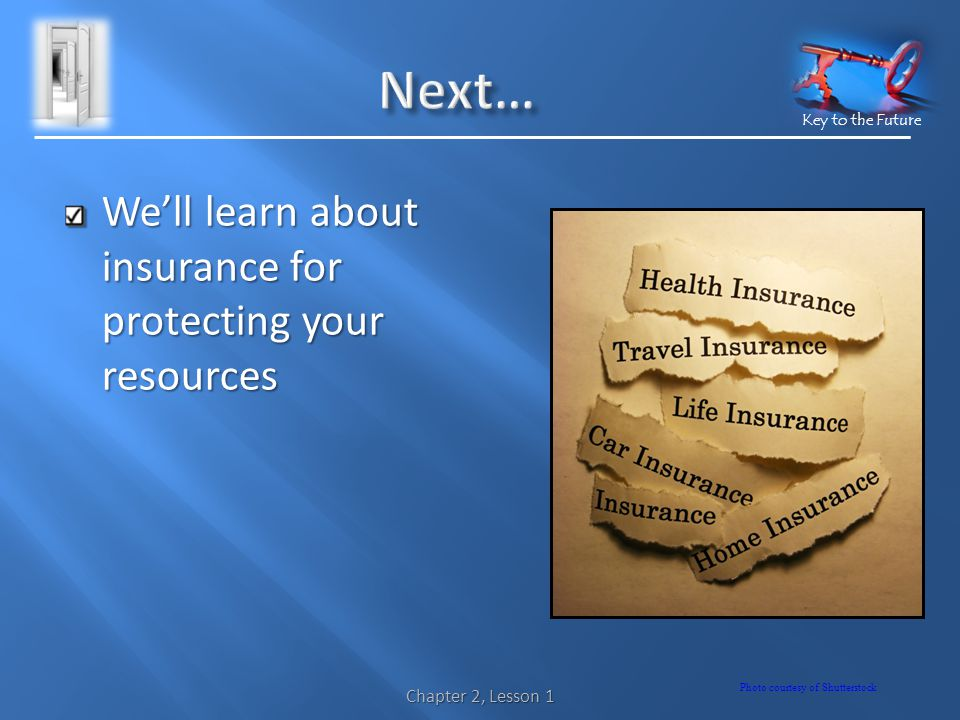 Key to the Future Well learn about insurance for protecting your resources Photo courtesy of Shutterstock Chapter 2, Lesson 1