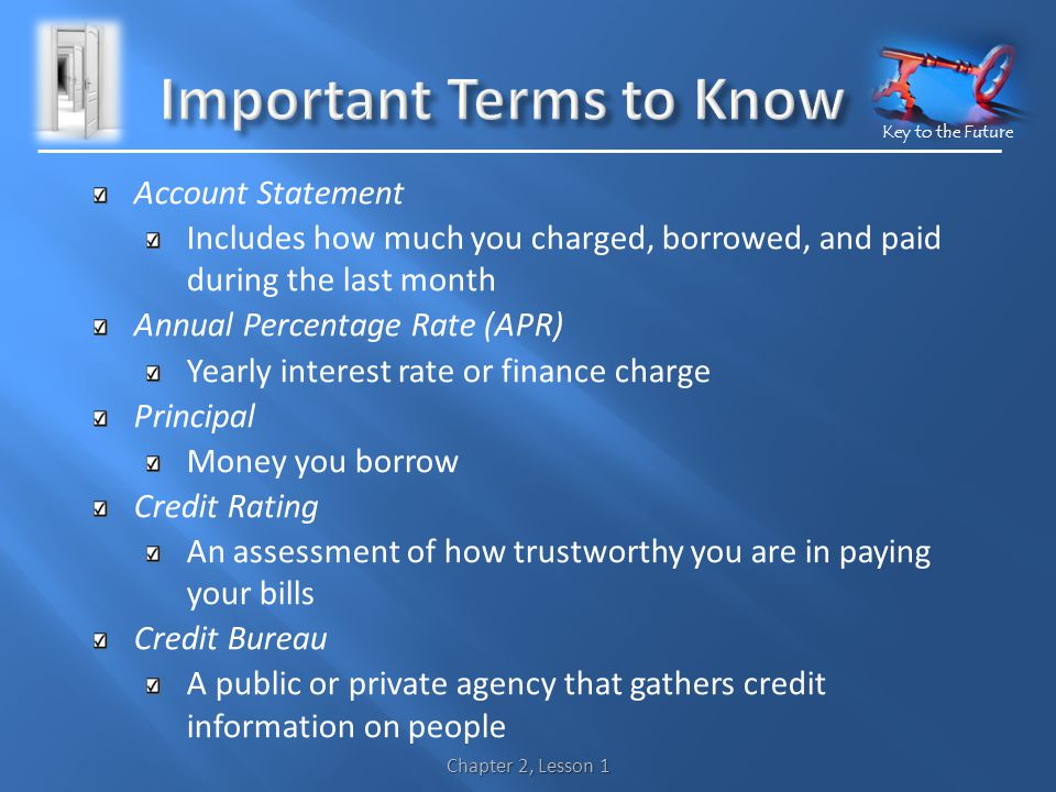 Key to the Future Account Statement Includes how much you charged, borrowed, and paid during the last month Annual Percentage Rate (APR) Yearly interest rate or finance charge Principal Money you borrow Credit Rating An assessment of how trustworthy you are in paying your bills Credit Bureau A public or private agency that gathers credit information on people Chapter 2, Lesson 1