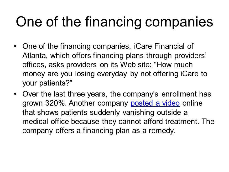 One of the financing companies One of the financing companies, iCare Financial of Atlanta, which offers financing plans through providers offices, asks providers on its Web site: How much money are you losing everyday by not offering iCare to your patients.