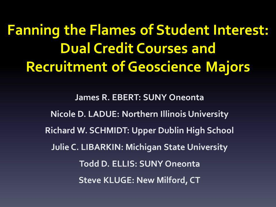 Fanning the Flames of Student Interest: Dual Credit Courses and Recruitment of Geoscience Majors James R. EBERT: SUNY Oneonta Nicole D. LADUE: Norther