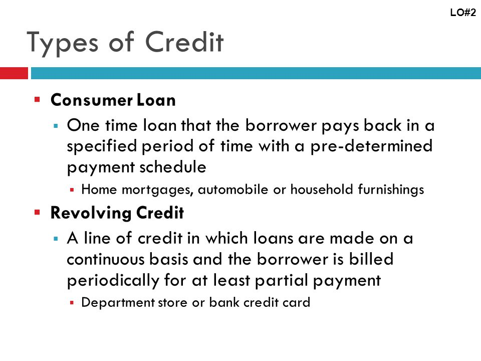Types of Credit Consumer Loan One time loan that the borrower pays back in a specified period of time with a pre-determined payment schedule Home mortgages, automobile or household furnishings Revolving Credit A line of credit in which loans are made on a continuous basis and the borrower is billed periodically for at least partial payment Department store or bank credit card LO#2