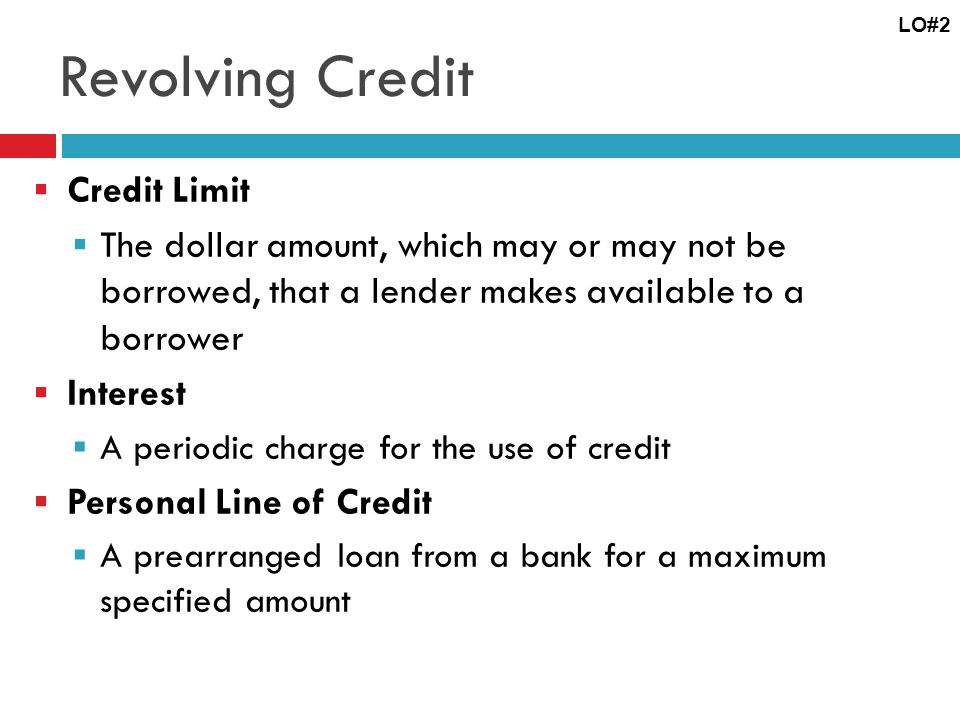 Revolving Credit Credit Limit The dollar amount, which may or may not be borrowed, that a lender makes available to a borrower Interest A periodic charge for the use of credit Personal Line of Credit A prearranged loan from a bank for a maximum specified amount LO#2