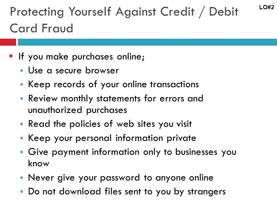 Protecting Yourself Against Credit / Debit Card Fraud If you make purchases online; Use a secure browser Keep records of your online transactions Review monthly statements for errors and unauthorized purchases Read the policies of web sites you visit Keep your personal information private Give payment information only to businesses you know Never give your password to anyone online Do not download files sent to you by strangers LO#2
