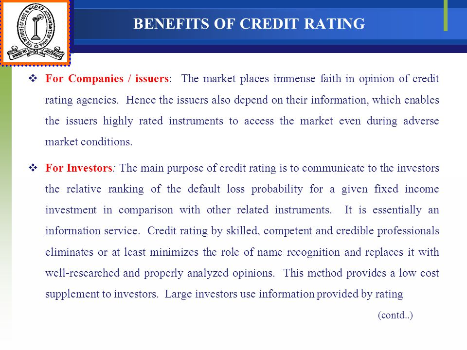 BENEFITS OF CREDIT RATING For Companies / issuers: The market places immense faith in opinion of credit rating agencies. Hence the issuers also depend