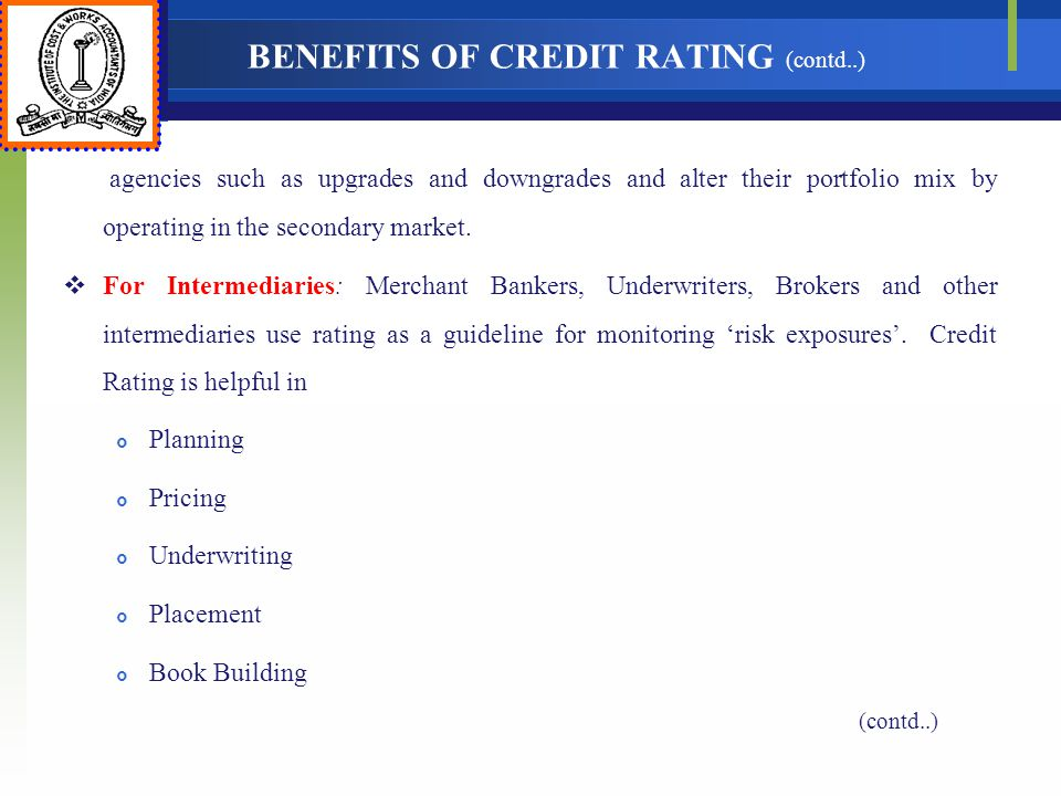 BENEFITS OF CREDIT RATING (contd..) agencies such as upgrades and downgrades and alter their portfolio mix by operating in the secondary market. For I