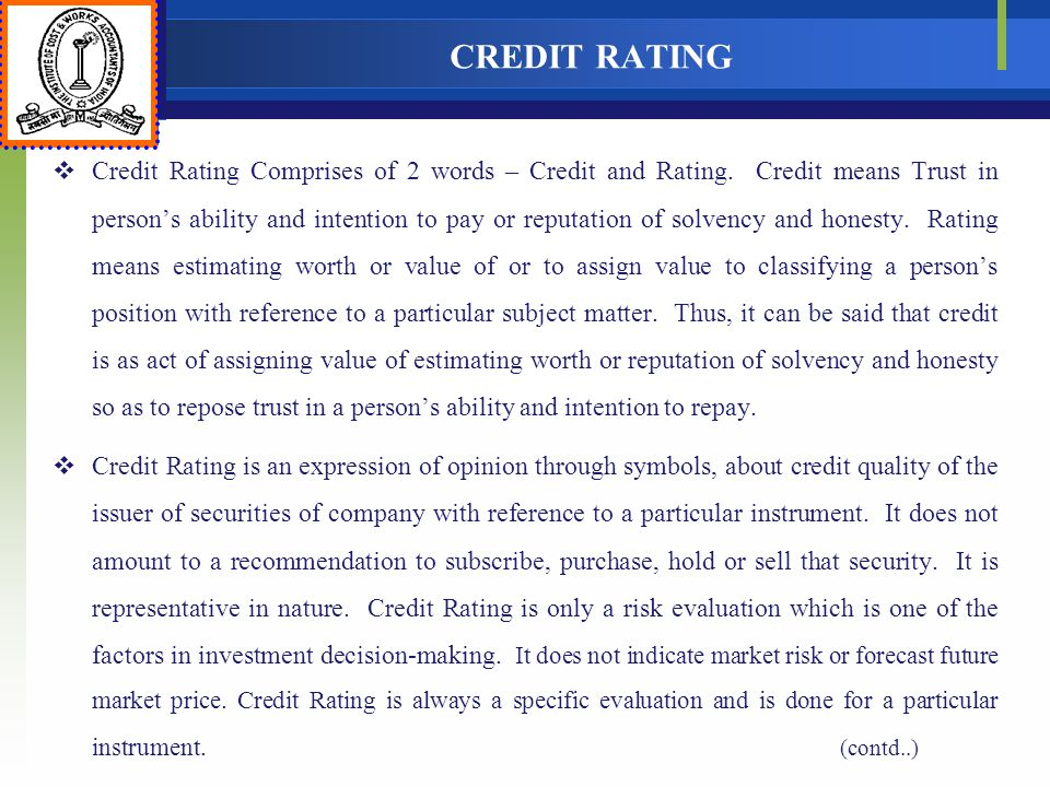 CREDIT RATING Credit Rating Comprises of 2 words – Credit and Rating. Credit means Trust in persons ability and intention to pay or reputation of solv