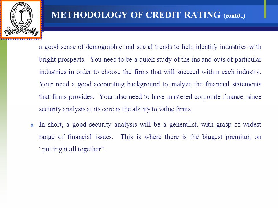 METHODOLOGY OF CREDIT RATING (contd..) a good sense of demographic and social trends to help identify industries with bright prospects. You need to be