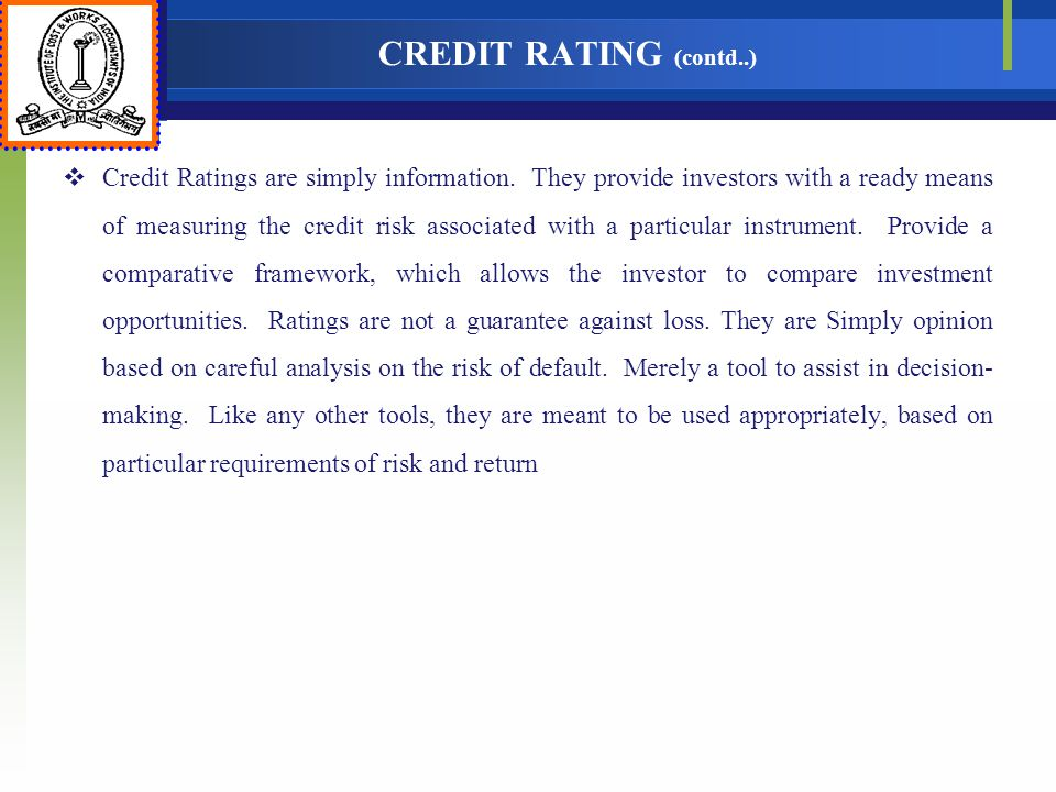 CREDIT RATING (contd..) Credit Ratings are simply information. They provide investors with a ready means of measuring the credit risk associated with