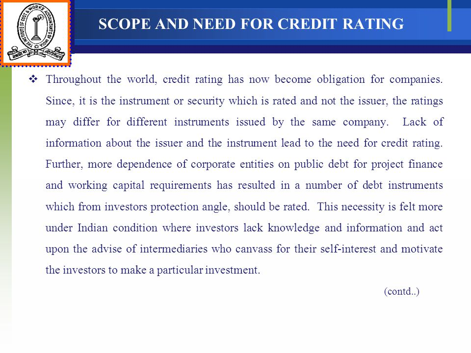 SCOPE AND NEED FOR CREDIT RATING Throughout the world, credit rating has now become obligation for companies. Since, it is the instrument or security