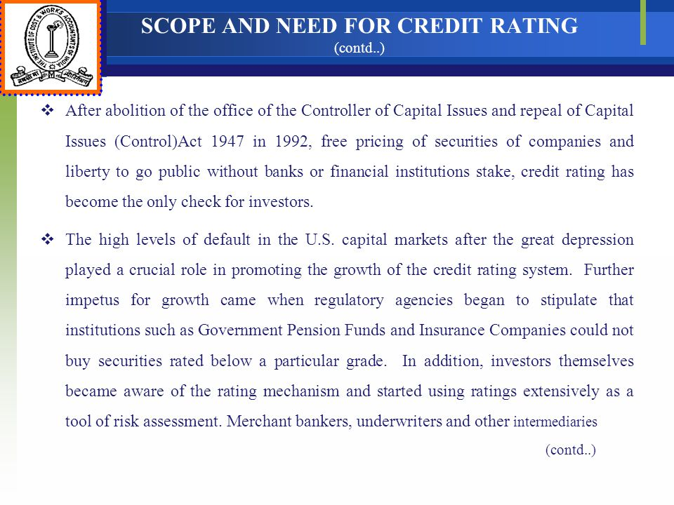 SCOPE AND NEED FOR CREDIT RATING (contd..) After abolition of the office of the Controller of Capital Issues and repeal of Capital Issues (Control)Act