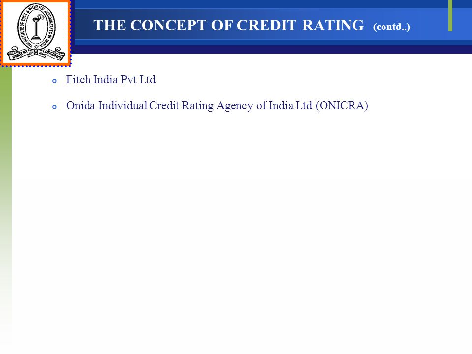 THE CONCEPT OF CREDIT RATING (contd..) Fitch India Pvt Ltd Onida Individual Credit Rating Agency of India Ltd (ONICRA)