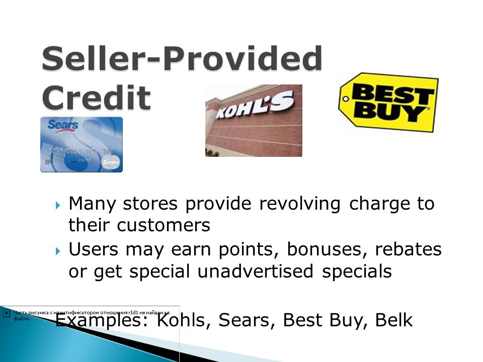 Many stores provide revolving charge to their customers Users may earn points, bonuses, rebates or get special unadvertised specials Examples: Kohls,