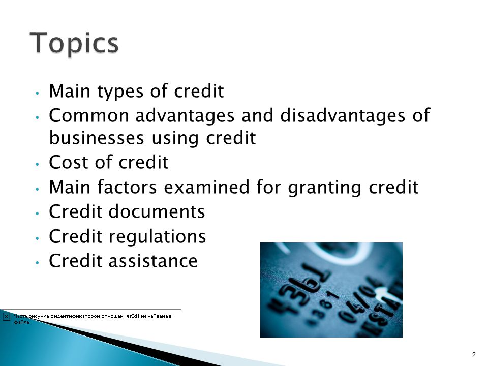 Main types of credit Common advantages and disadvantages of businesses using credit Cost of credit Main factors examined for granting credit Credit do